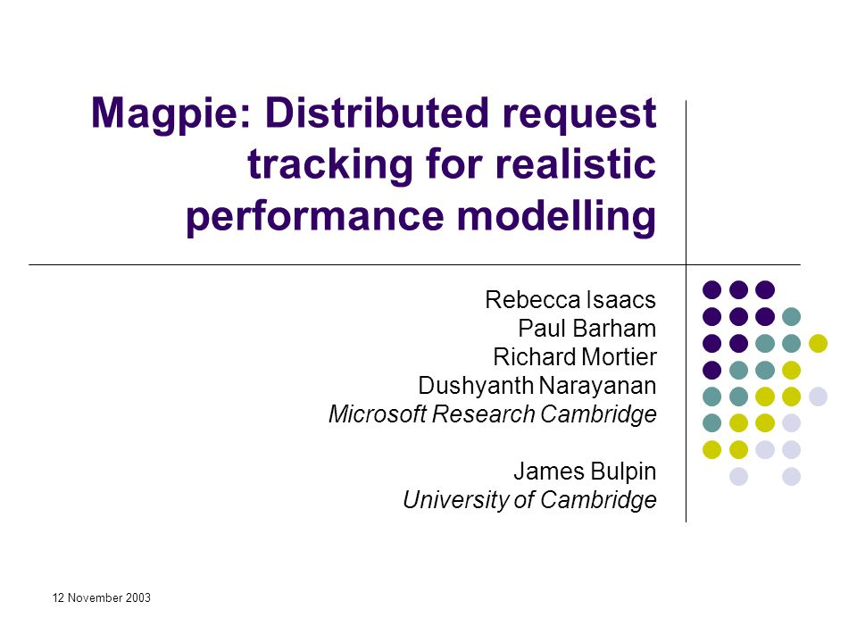 12 November 2003 Rebecca Isaacs Paul Barham Richard Mortier Dushyanth Narayanan Microsoft Research Cambridge James Bulpin University of Cambridge Magpie: Distributed request tracking for realistic performance modelling