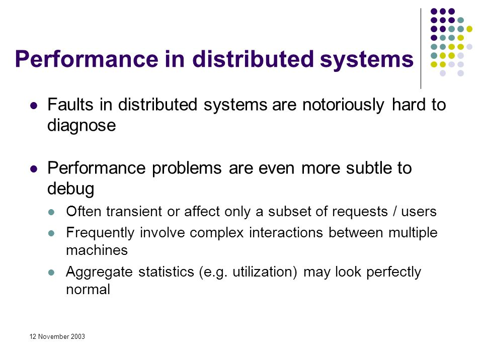 12 November 2003 Performance in distributed systems Faults in distributed systems are notoriously hard to diagnose Performance problems are even more subtle to debug Often transient or affect only a subset of requests / users Frequently involve complex interactions between multiple machines Aggregate statistics (e.g.