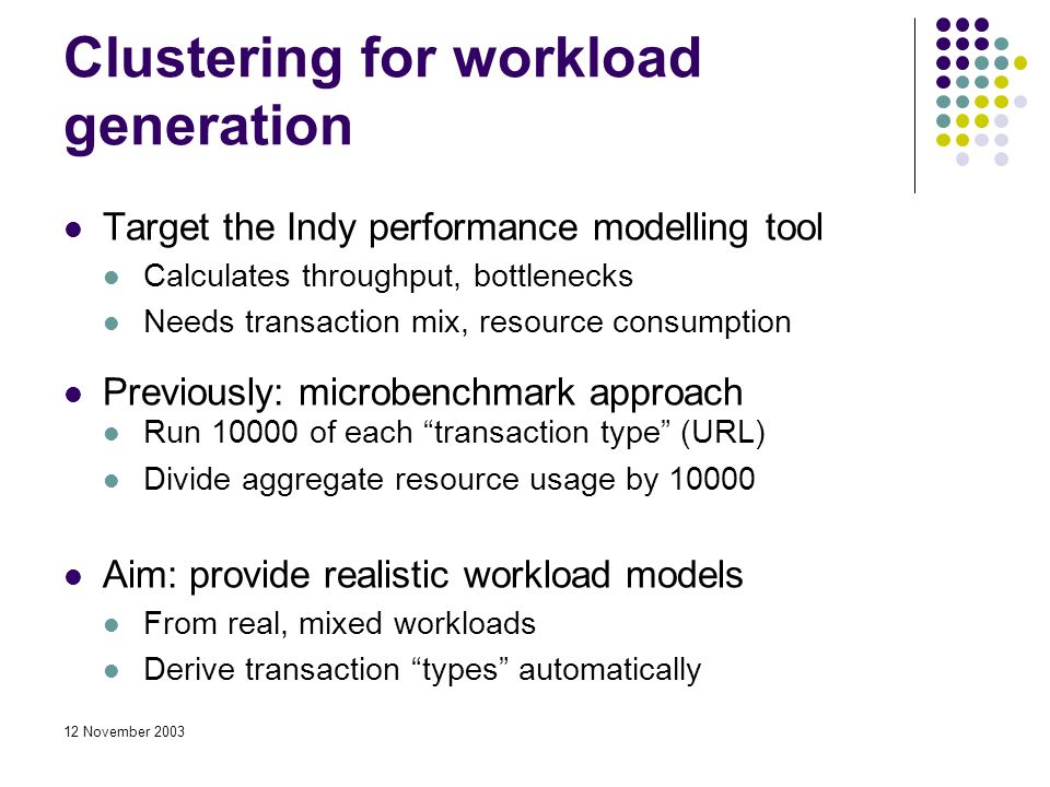 12 November 2003 Clustering for workload generation Target the Indy performance modelling tool Calculates throughput, bottlenecks Needs transaction mix, resource consumption Previously: microbenchmark approach Run 10000 of each transaction type (URL) Divide aggregate resource usage by 10000 Aim: provide realistic workload models From real, mixed workloads Derive transaction types automatically
