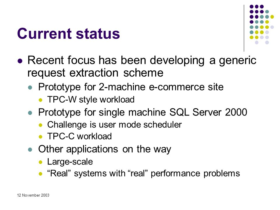 12 November 2003 Current status Recent focus has been developing a generic request extraction scheme Prototype for 2-machine e-commerce site TPC-W style workload Prototype for single machine SQL Server 2000 Challenge is user mode scheduler TPC-C workload Other applications on the way Large-scale Real systems with real performance problems