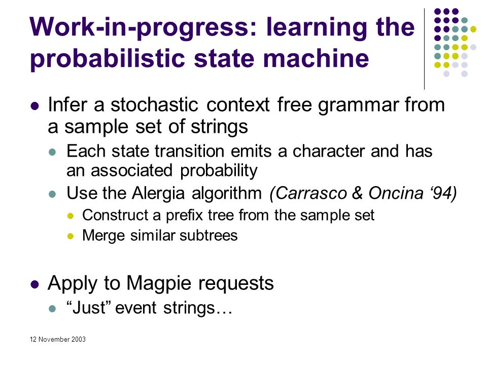 12 November 2003 Work-in-progress: learning the probabilistic state machine Infer a stochastic context free grammar from a sample set of strings Each state transition emits a character and has an associated probability Use the Alergia algorithm (Carrasco & Oncina 94) Construct a prefix tree from the sample set Merge similar subtrees Apply to Magpie requests Just event strings…