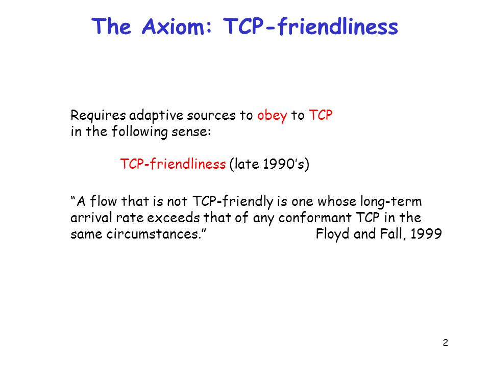 2 The Axiom: TCP-friendliness Requires adaptive sources to obey to TCP in the following sense: TCP-friendliness (late 1990s) A flow that is not TCP-friendly is one whose long-term arrival rate exceeds that of any conformant TCP in the same circumstances.