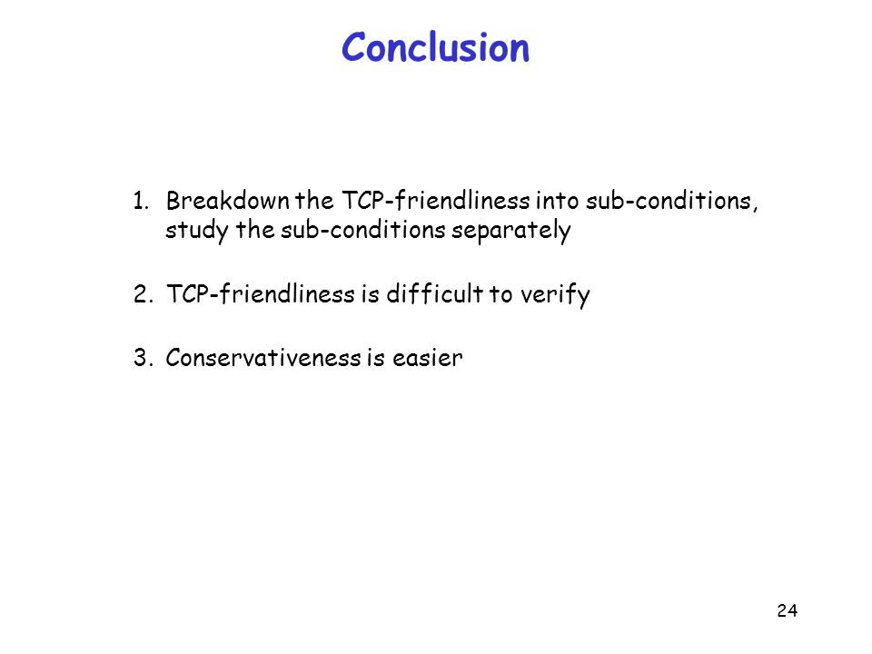 24 Conclusion 1. Breakdown the TCP-friendliness into sub-conditions, study the sub-conditions separately 2. TCP-friendliness is difficult to verify 3.