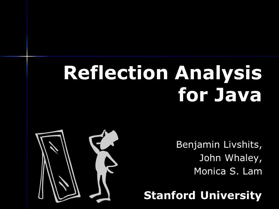 Reflection Analysis for Java Benjamin Livshits, John Whaley, Monica S. Lam Stanford University