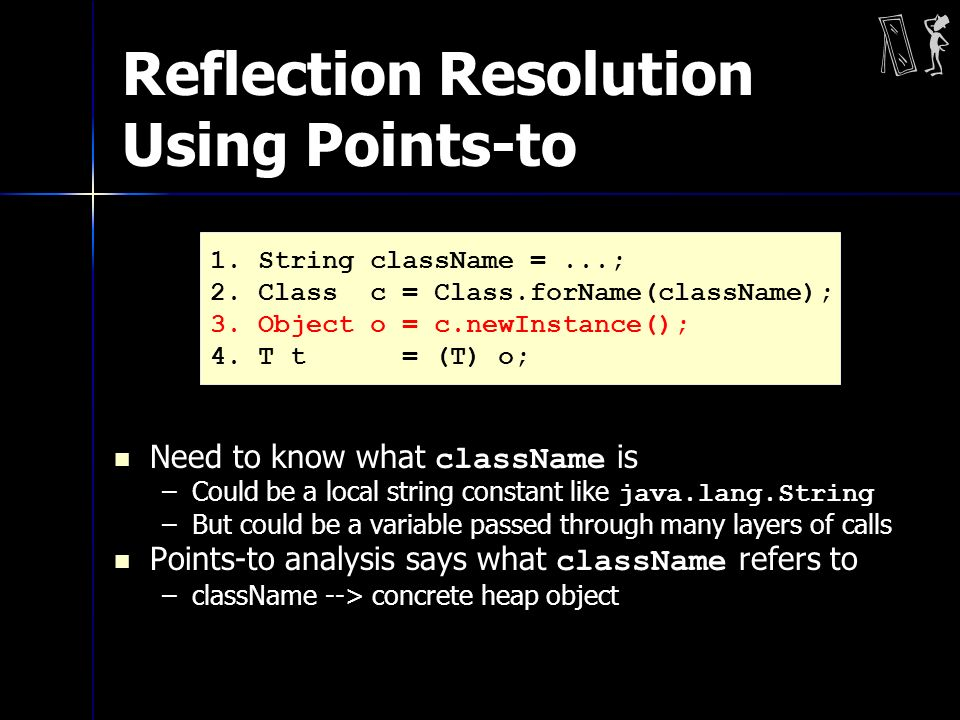 Reflection Resolution Using Points-to Need to know what className is –Could be a local string constant like java.lang.String –But could be a variable passed through many layers of calls Points-to analysis says what className refers to –className --> concrete heap object 1.