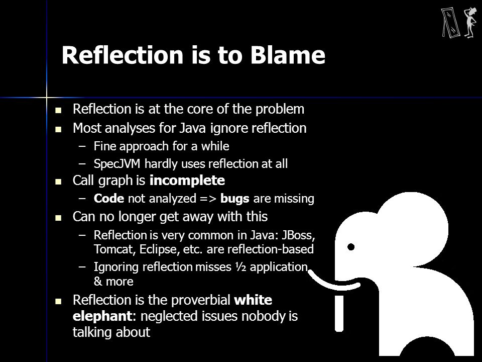 Reflection is to Blame Reflection is at the core of the problem Most analyses for Java ignore reflection –Fine approach for a while –SpecJVM hardly uses reflection at all Call graph is incomplete –Code not analyzed => bugs are missing Can no longer get away with this –Reflection is very common in Java: JBoss, Tomcat, Eclipse, etc.