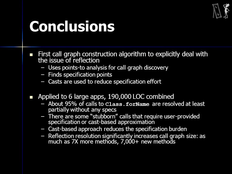 Conclusions First call graph construction algorithm to explicitly deal with the issue of reflection –Uses points-to analysis for call graph discovery –Finds specification points –Casts are used to reduce specification effort Applied to 6 large apps, 190,000 LOC combined –About 95% of calls to Class.forName are resolved at least partially without any specs –There are some stubborn calls that require user-provided specification or cast-based approximation –Cast-based approach reduces the specification burden –Reflection resolution significantly increases call graph size: as much as 7X more methods, 7,000+ new methods