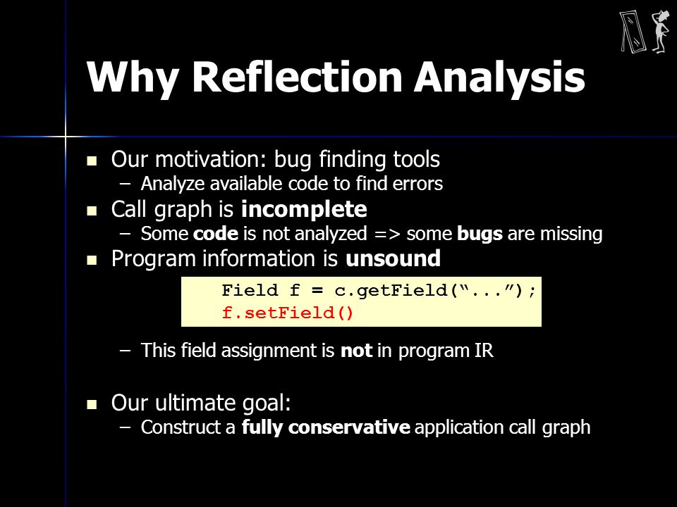Why Reflection Analysis Our motivation: bug finding tools –Analyze available code to find errors Call graph is incomplete –Some code is not analyzed =