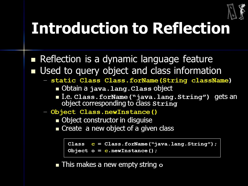 Introduction to Reflection Reflection is a dynamic language feature Used to query object and class information –static Class Class.forName(String className) Obtain a java.lang.Class object I.e.