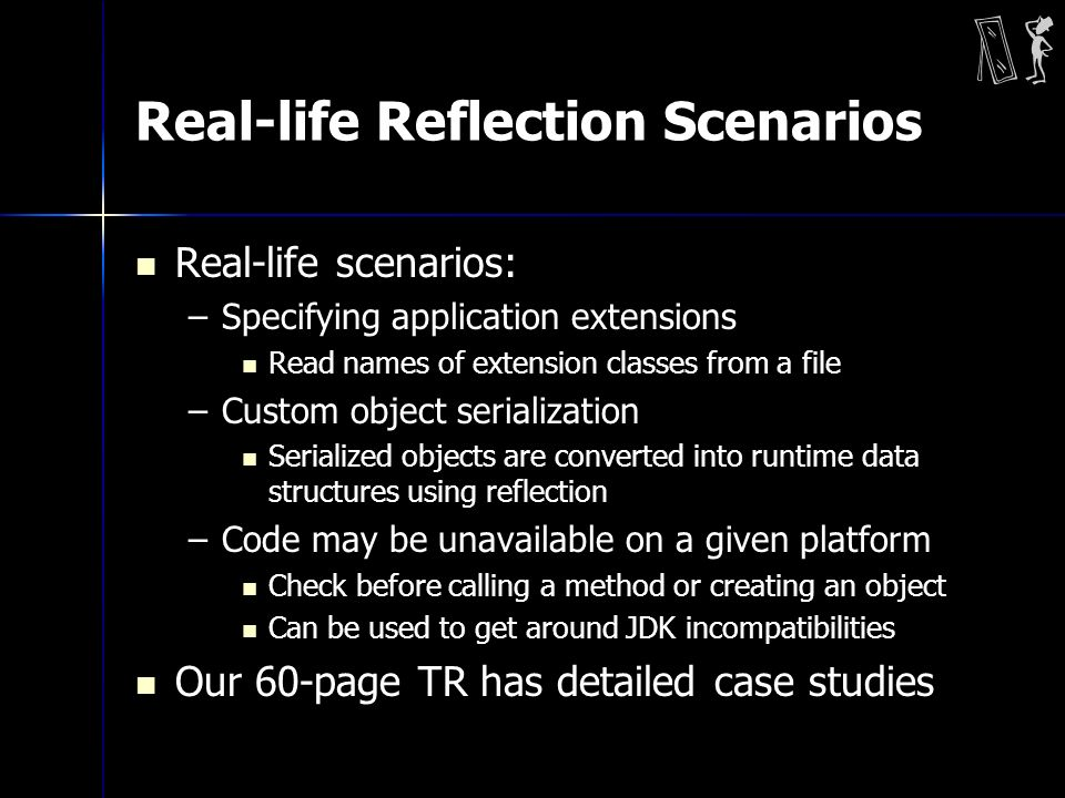 Real-life Reflection Scenarios Real-life scenarios: –Specifying application extensions Read names of extension classes from a file –Custom object serialization Serialized objects are converted into runtime data structures using reflection –Code may be unavailable on a given platform Check before calling a method or creating an object Can be used to get around JDK incompatibilities Our 60-page TR has detailed case studies