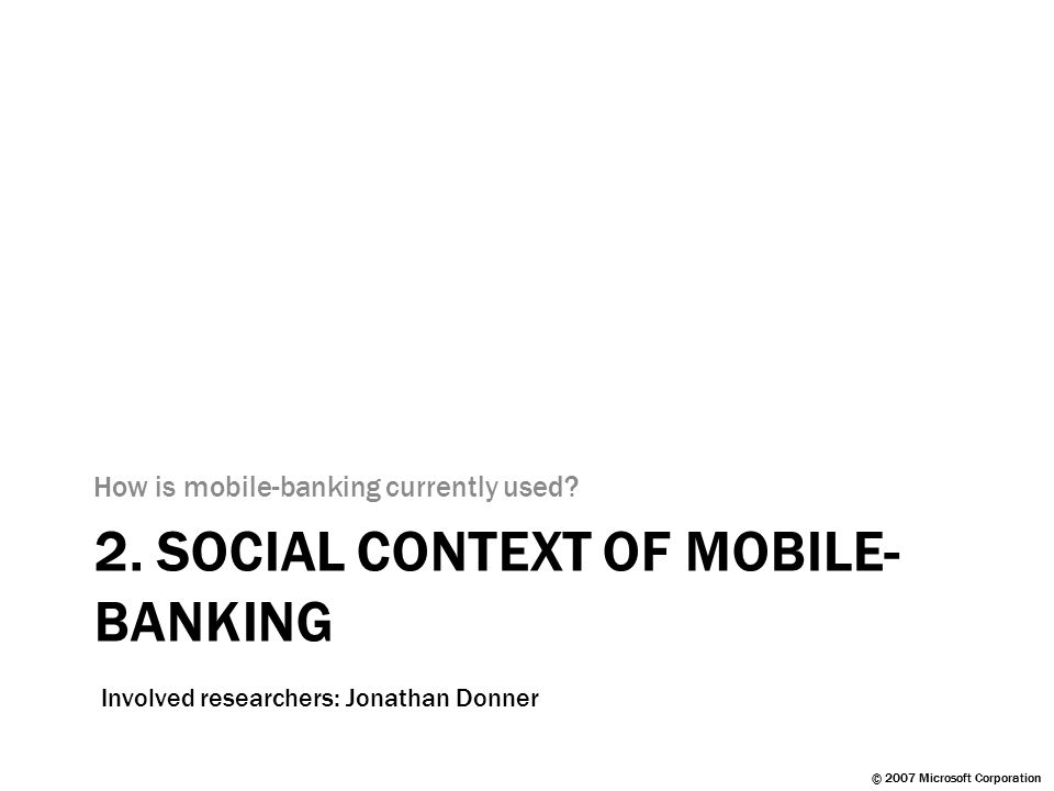 © 2007 Microsoft Corporation 2. SOCIAL CONTEXT OF MOBILE- BANKING How is mobile-banking currently used? Involved researchers: Jonathan Donner © 2007 M