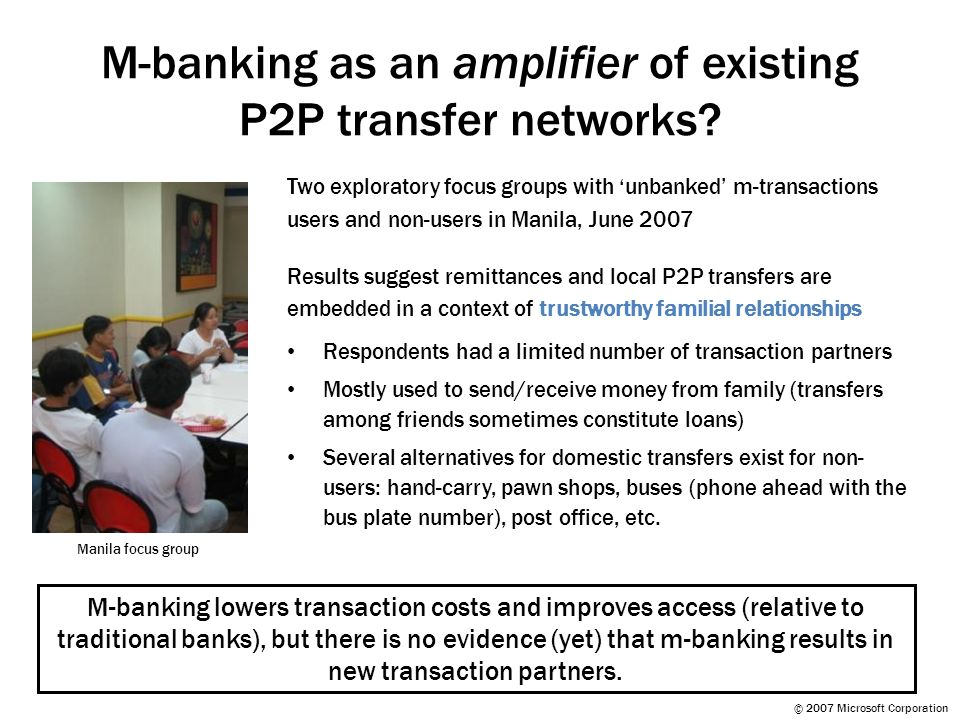 © 2007 Microsoft Corporation M-banking as an amplifier of existing P2P transfer networks.
