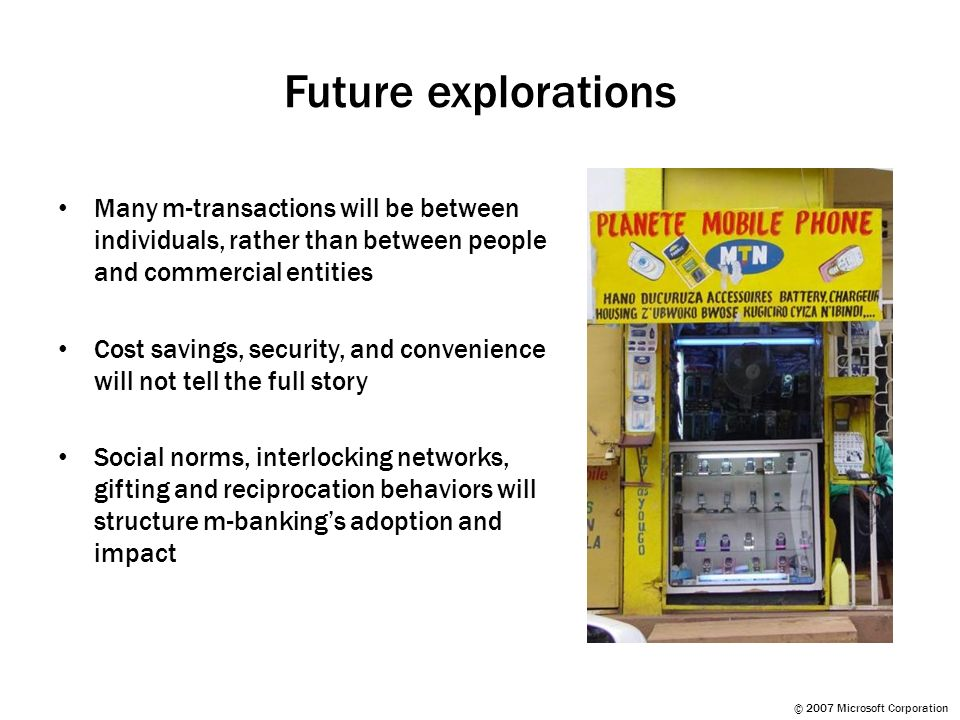 © 2007 Microsoft Corporation Future explorations Many m-transactions will be between individuals, rather than between people and commercial entities Cost savings, security, and convenience will not tell the full story Social norms, interlocking networks, gifting and reciprocation behaviors will structure m-bankings adoption and impact