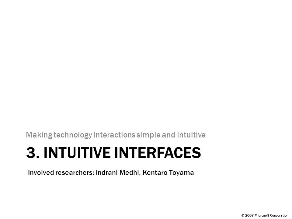 © 2007 Microsoft Corporation 3. INTUITIVE INTERFACES Making technology interactions simple and intuitive Involved researchers: Indrani Medhi, Kentaro