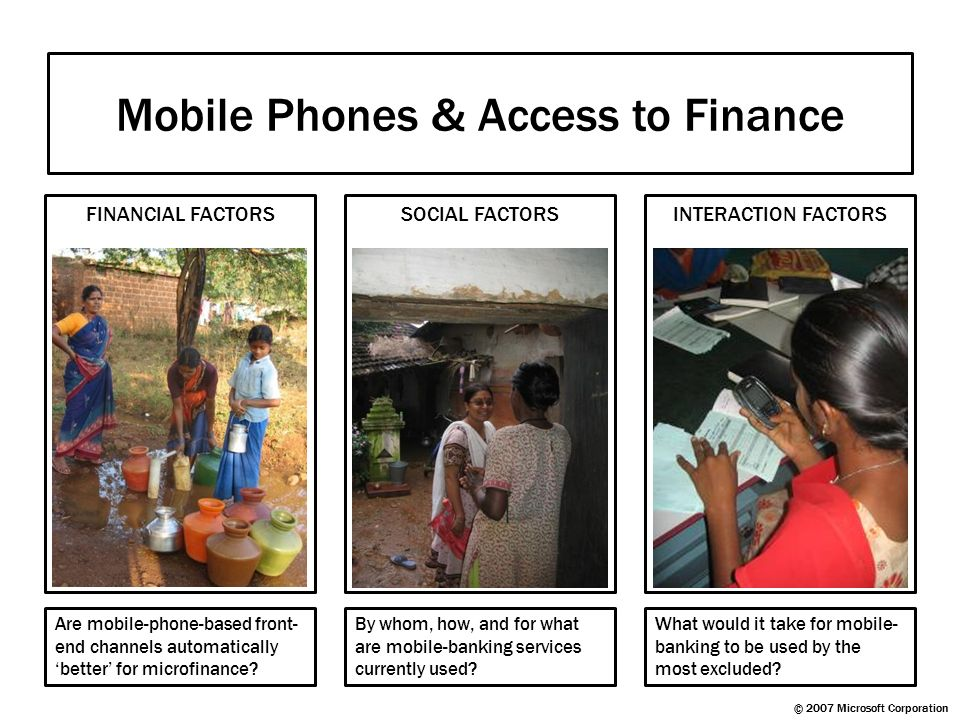 Mobile Phones & Access to Finance FINANCIAL FACTORS SOCIAL FACTORS INTERACTION FACTORS © 2007 Microsoft Corporation Are mobile-phone-based front- end
