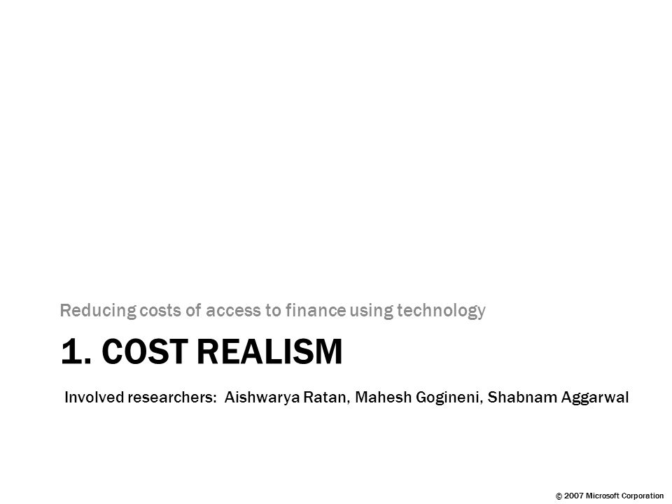 © 2007 Microsoft Corporation 1. COST REALISM Reducing costs of access to finance using technology Involved researchers: Aishwarya Ratan, Mahesh Gogine