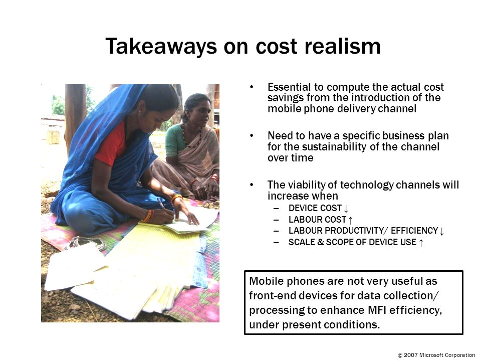 © 2007 Microsoft Corporation Takeaways on cost realism Essential to compute the actual cost savings from the introduction of the mobile phone delivery channel Need to have a specific business plan for the sustainability of the channel over time The viability of technology channels will increase when – DEVICE COST – LABOUR COST – LABOUR PRODUCTIVITY/ EFFICIENCY – SCALE & SCOPE OF DEVICE USE Mobile phones are not very useful as front-end devices for data collection/ processing to enhance MFI efficiency, under present conditions.
