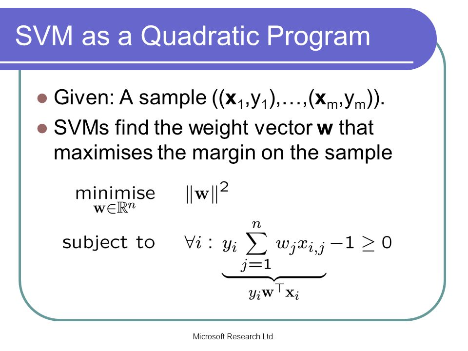 Microsoft Research Ltd. SVM as a Quadratic Program Given: A sample ((x 1,y 1 ),…,(x m,y m )). SVMs find the weight vector w that maximises the margin
