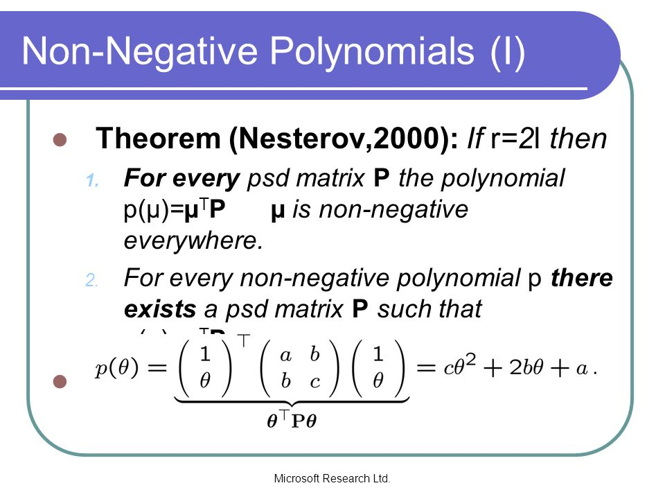 Microsoft Research Ltd. Non-Negative Polynomials (I) Theorem (Nesterov,2000): If r=2l then 1. For every psd matrix P the polynomial p(µ)=µ T P µ is no