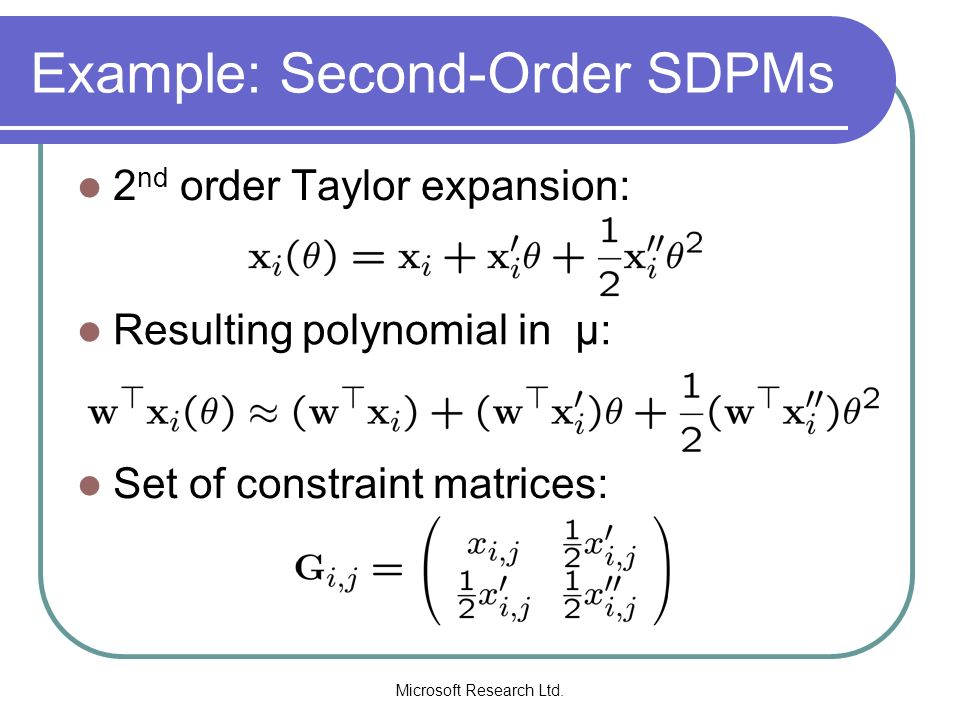 Microsoft Research Ltd. Example: Second-Order SDPMs 2 nd order Taylor expansion: Resulting polynomial in µ: Set of constraint matrices: