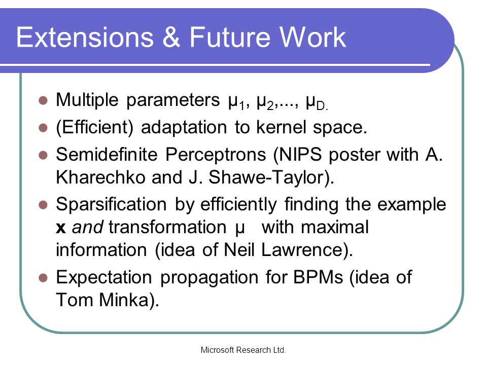 Microsoft Research Ltd. Extensions & Future Work Multiple parameters µ 1, µ 2,..., µ D. (Efficient) adaptation to kernel space. Semidefinite Perceptro