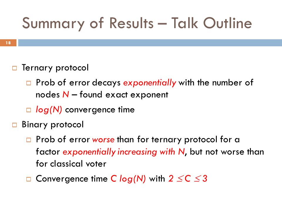 Summary of Results – Talk Outline Ternary protocol Prob of error decays exponentially with the number of nodes N – found exact exponent log(N) convergence time Binary protocol Prob of error worse than for ternary protocol for a factor exponentially increasing with N, but not worse than for classical voter Convergence time C log(N) with 2 C 3 18