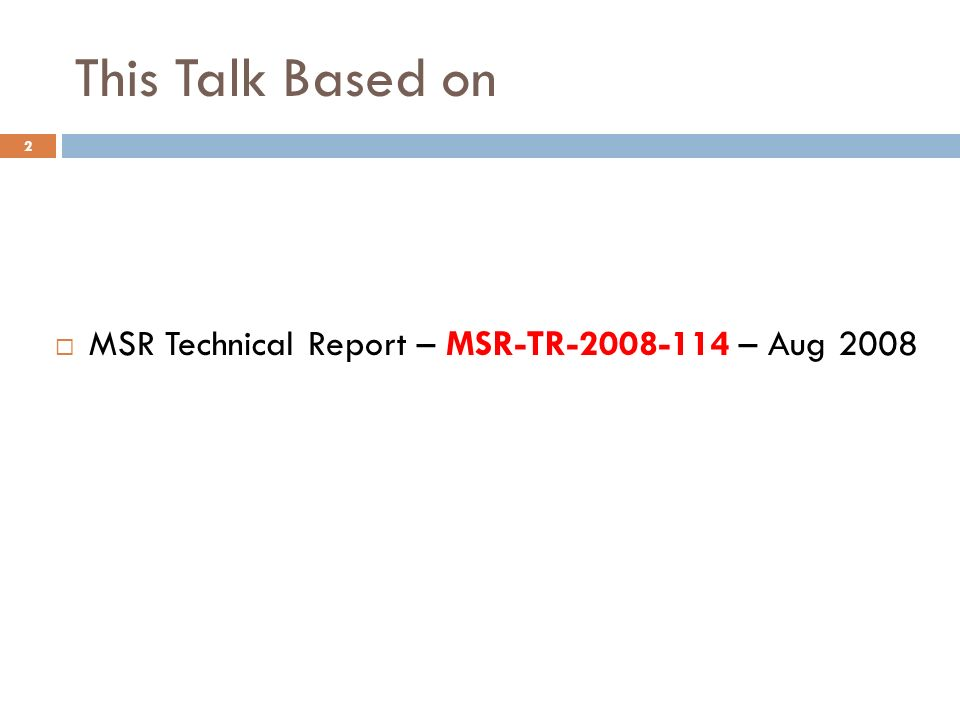 This Talk Based on MSR Technical Report – MSR-TR-2008-114 – Aug 2008 2