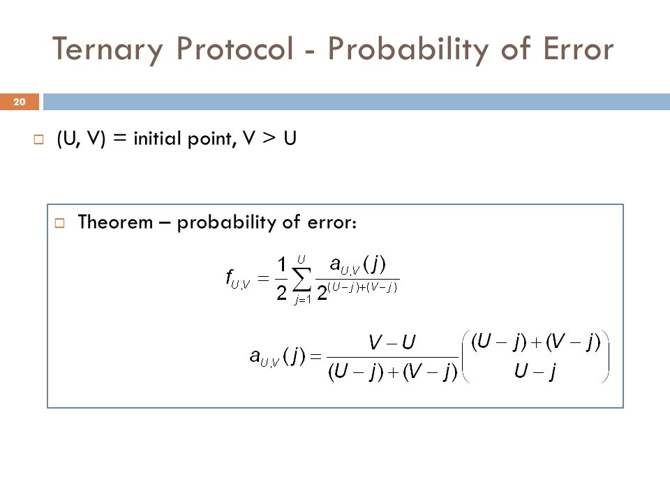 Ternary Protocol - Probability of Error Theorem – probability of error: (U, V) = initial point, V > U 20