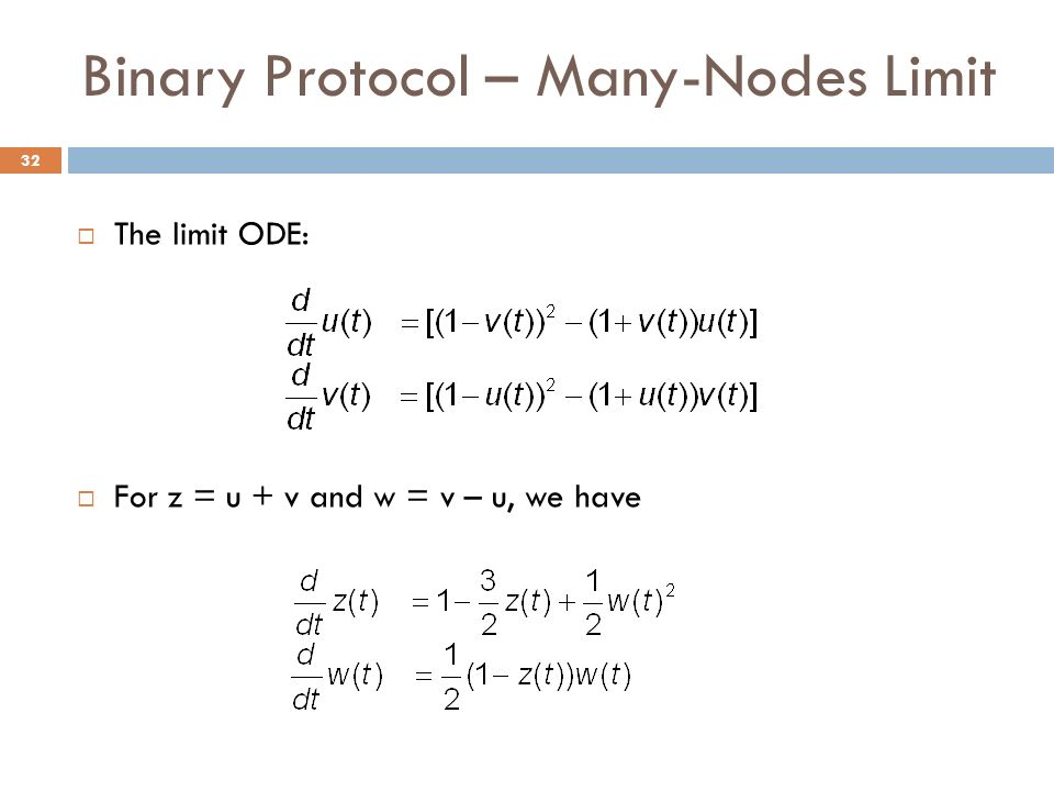 Binary Protocol – Many-Nodes Limit The limit ODE: For z = u + v and w = v – u, we have 32