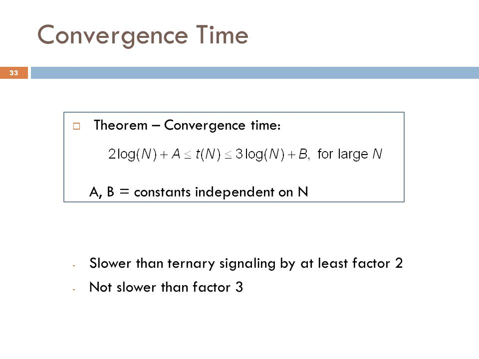 Convergence Time Theorem – Convergence time: A, B = constants independent on N - Slower than ternary signaling by at least factor 2 - Not slower than factor 3 33