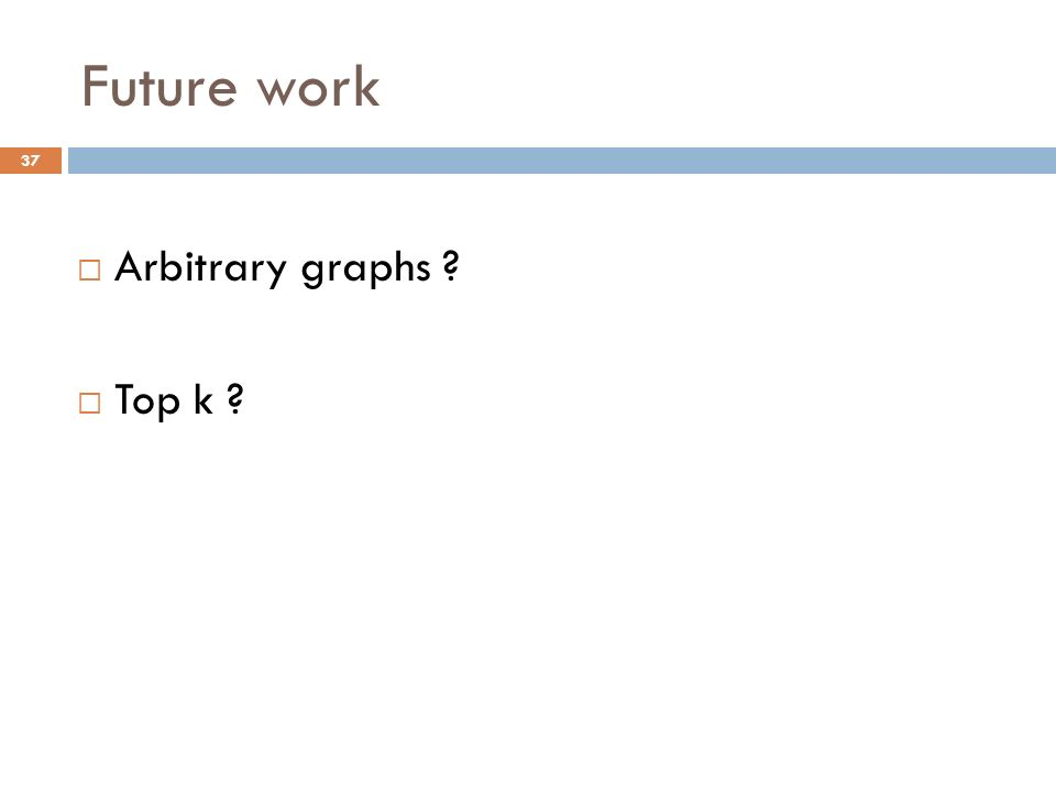 Future work Arbitrary graphs Top k 37