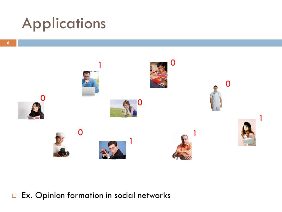 Applications 0 0 0 1 1 1 1 0 0 Ex. Opinion formation in social networks 6