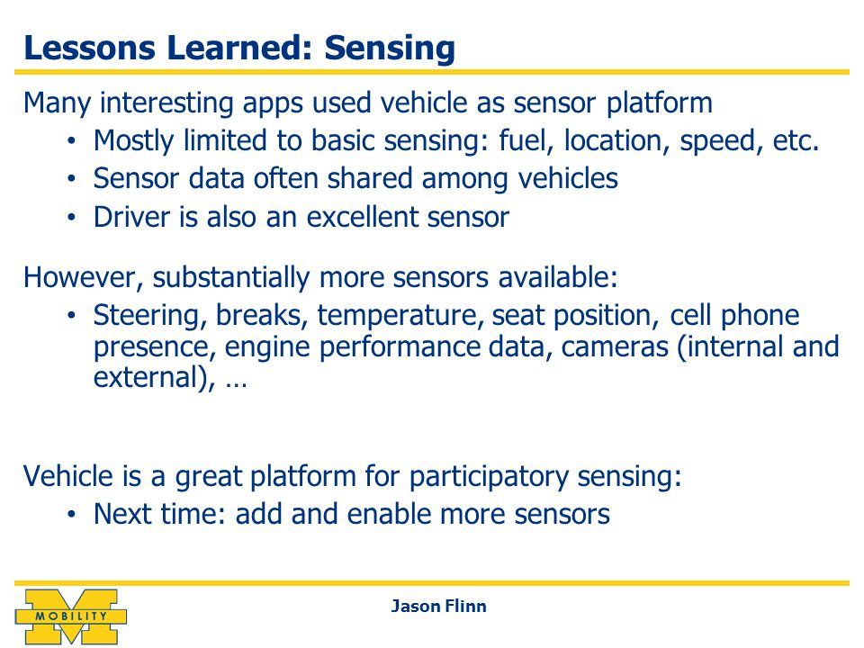 Lessons Learned: Sensing Many interesting apps used vehicle as sensor platform Mostly limited to basic sensing: fuel, location, speed, etc. Sensor dat