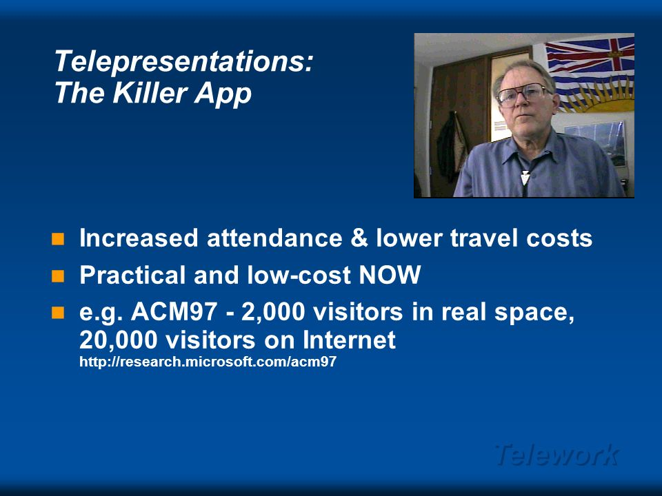 Telework Telepresentations: The Essentials Slide and audio a must Add some video (low quality) to make us feel good Storage and transmission costs low
