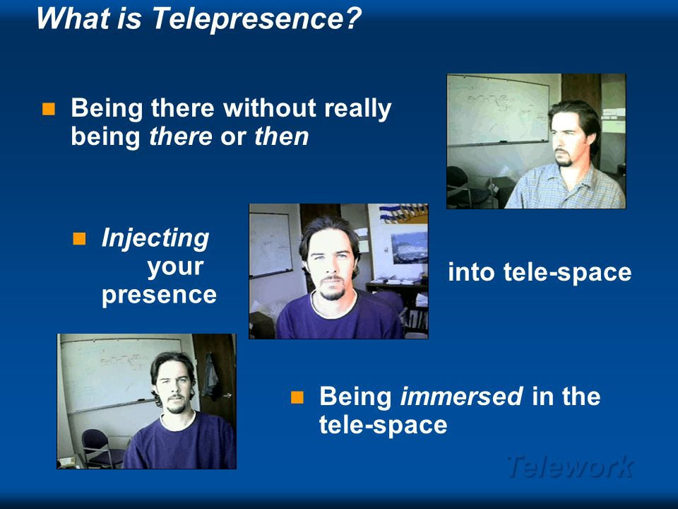 Telework Outline Telepresence and Telework – Teleworking environment – Overhead: Support & Administrivia – The work Telepresence dimensions Telepresentations: the 2nd killer app.