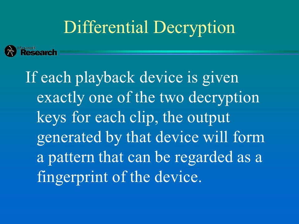 Differential Decryption If each playback device is given exactly one of the two decryption keys for each clip, the output generated by that device will form a pattern that can be regarded as a fingerprint of the device.