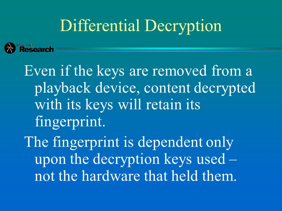 Differential Decryption Even if the keys are removed from a playback device, content decrypted with its keys will retain its fingerprint.