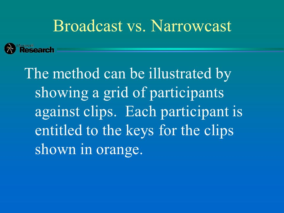 Broadcast vs. Narrowcast The method can be illustrated by showing a grid of participants against clips. Each participant is entitled to the keys for t
