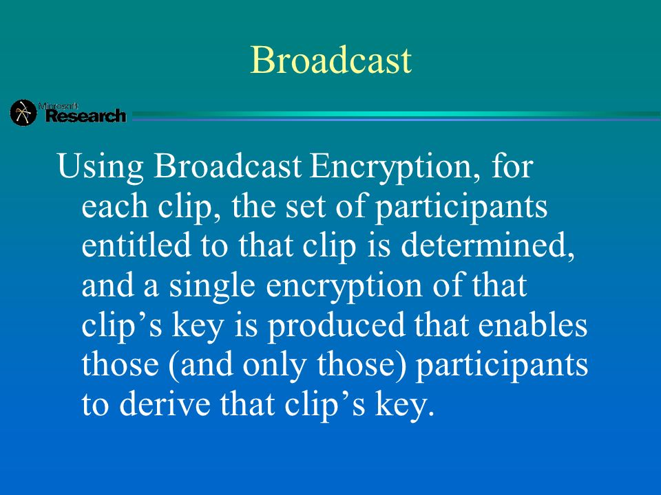 Broadcast Using Broadcast Encryption, for each clip, the set of participants entitled to that clip is determined, and a single encryption of that clip