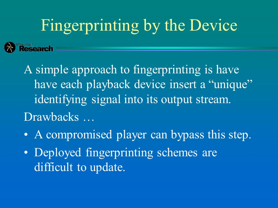 Fingerprinting by the Device A simple approach to fingerprinting is have have each playback device insert a unique identifying signal into its output stream.