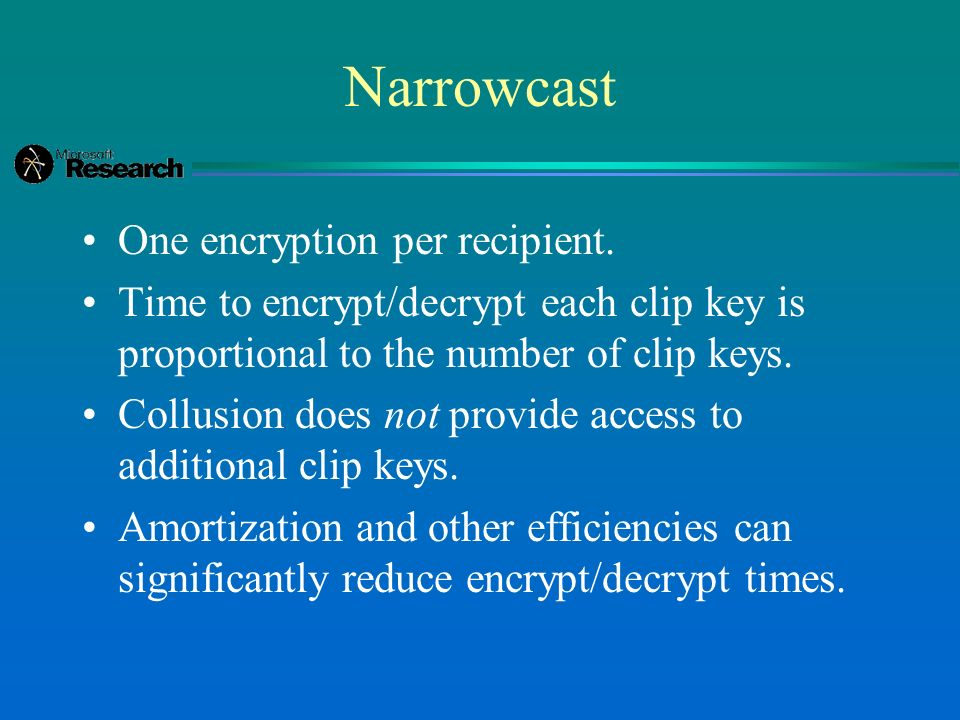 Narrowcast One encryption per recipient. Time to encrypt/decrypt each clip key is proportional to the number of clip keys. Collusion does not provide