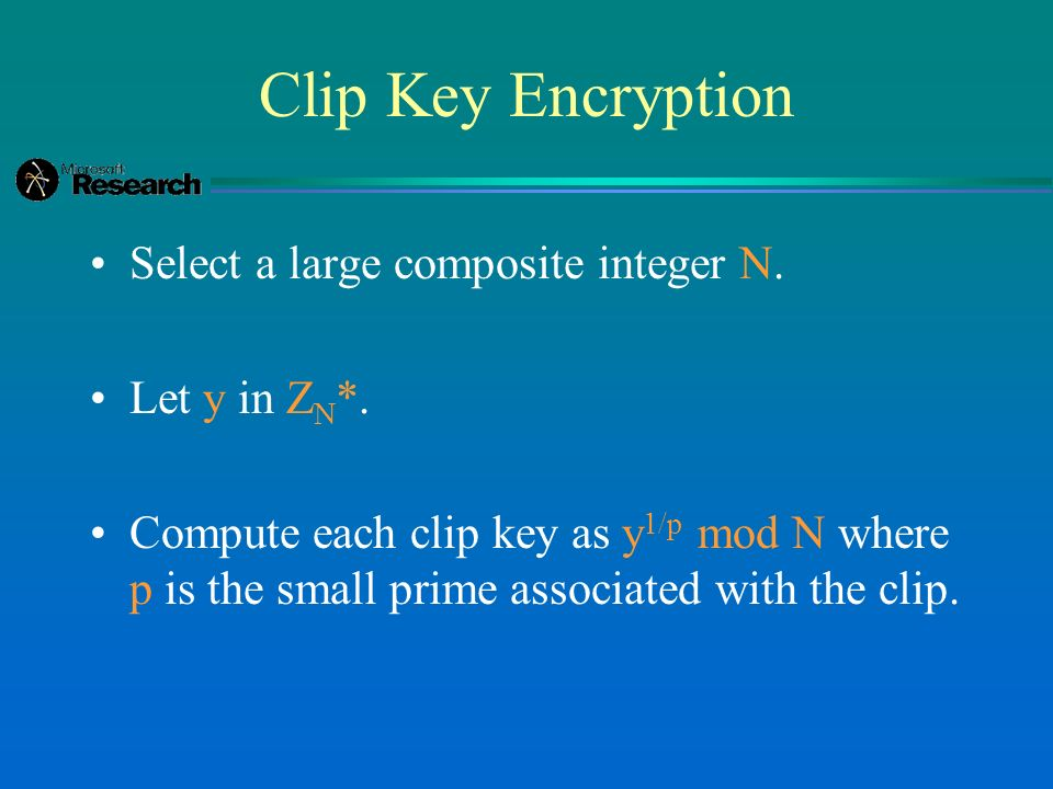 Clip Key Encryption Select a large composite integer N. Let y in Z N *. Compute each clip key as y 1/p mod N where p is the small prime associated wit