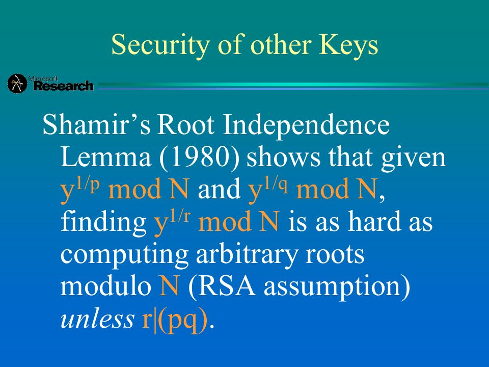 Security of other Keys Shamirs Root Independence Lemma (1980) shows that given y 1/p mod N and y 1/q mod N, finding y 1/r mod N is as hard as computin