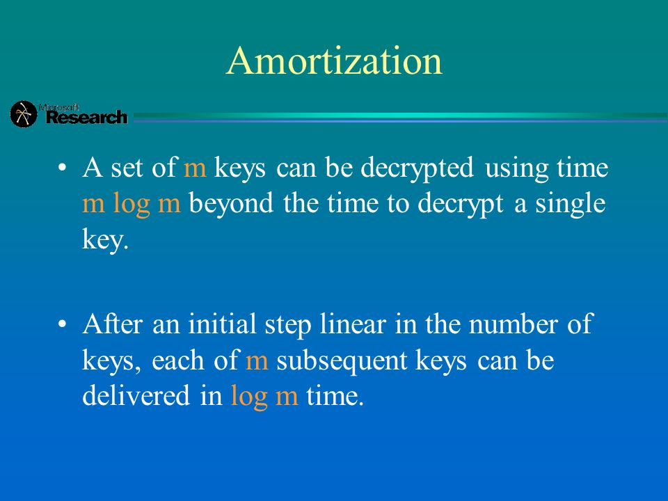 Amortization A set of m keys can be decrypted using time m log m beyond the time to decrypt a single key.