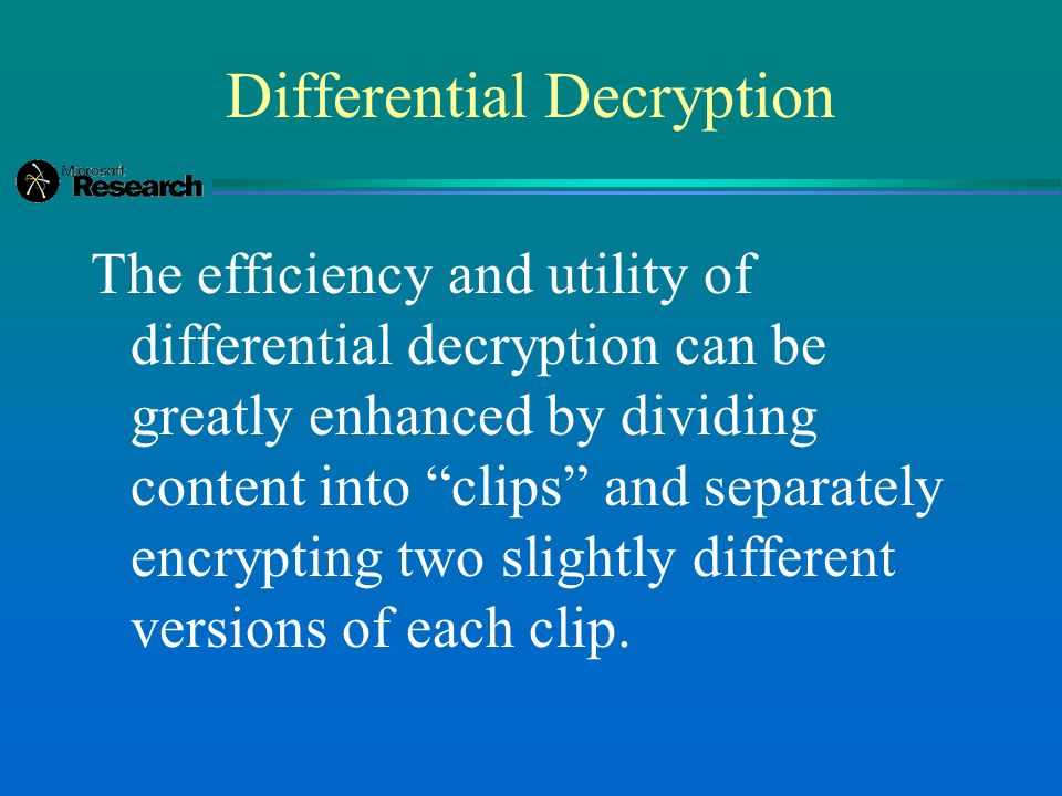 Differential Decryption The efficiency and utility of differential decryption can be greatly enhanced by dividing content into clips and separately encrypting two slightly different versions of each clip.