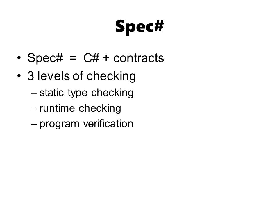 Spec# Spec# = C# + contracts 3 levels of checking –static type checking –runtime checking –program verification