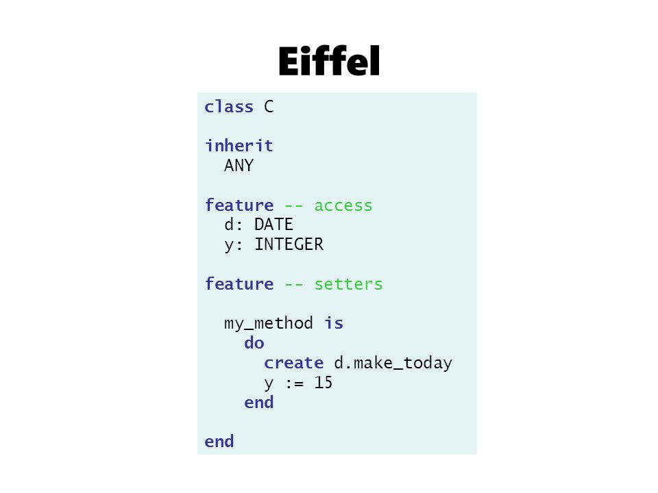 class C inherit ANY feature -- access d: DATE y: INTEGER feature -- setters my_method is do create d.make_today y := 15 end Eiffel