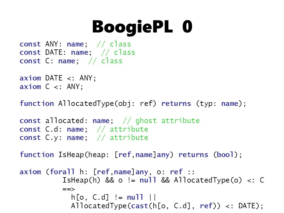 BoogiePL 0 const ANY: name; // class const DATE: name; // class const C: name; // class axiom DATE <: ANY; axiom C <: ANY; function AllocatedType(obj: ref) returns (typ: name); const allocated: name; // ghost attribute const C.d: name; // attribute const C.y: name; // attribute function IsHeap(heap: [ref,name]any) returns (bool); axiom (forall h: [ref,name]any, o: ref :: IsHeap(h) && o != null && AllocatedType(o) <: C ==> h[o, C.d] != null || AllocatedType(cast(h[o, C.d], ref)) <: DATE);