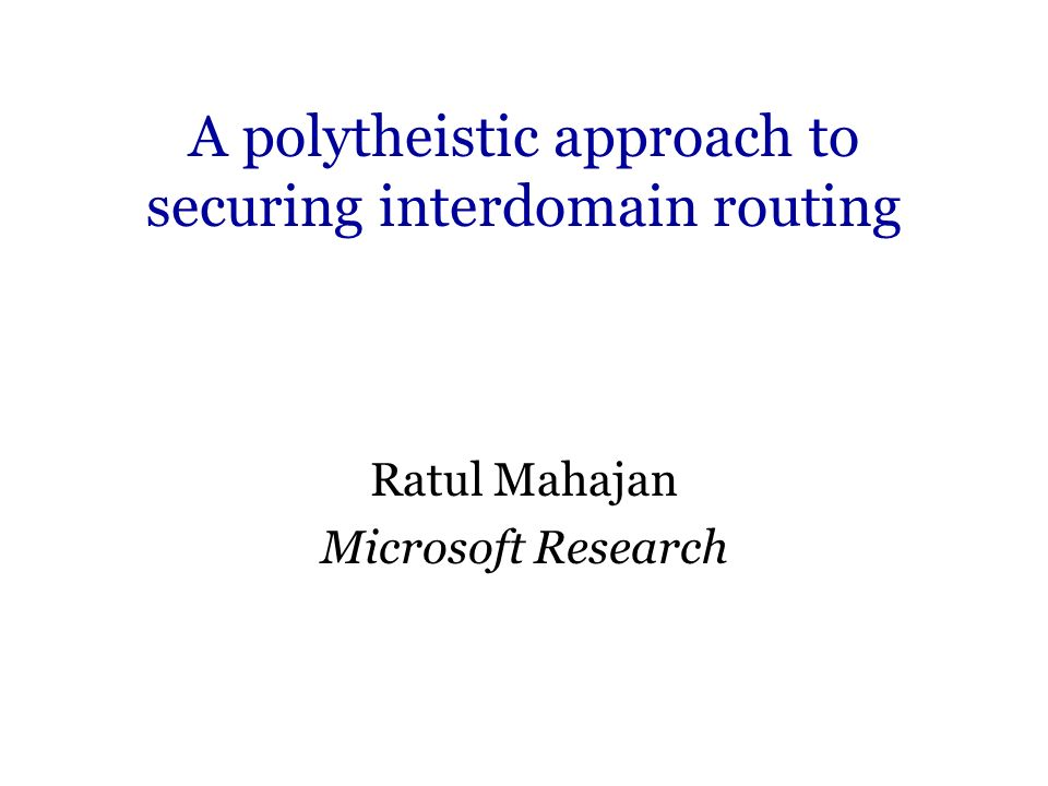 A polytheistic approach to securing interdomain routing Ratul Mahajan Microsoft Research