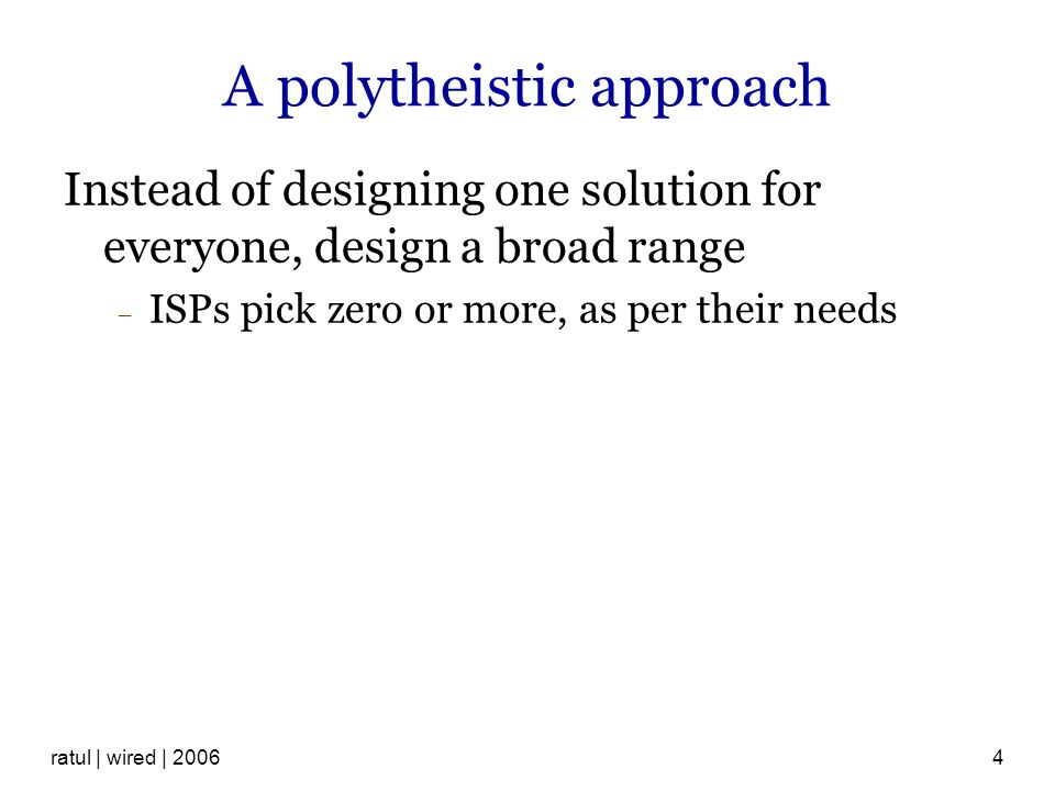 ratul | wired | 20064 A polytheistic approach Instead of designing one solution for everyone, design a broad range ISPs pick zero or more, as per their needs